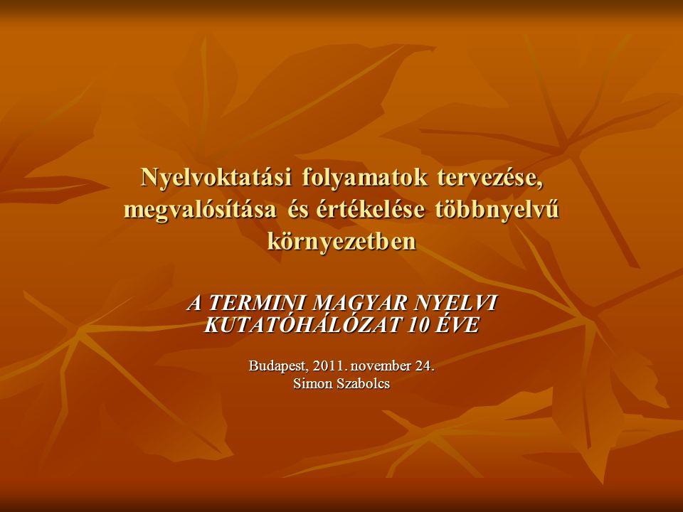 Nyelvoktatási folyamatok tervezése, megvalósítása és értékelése többnyelvű környezetben A TERMINI MAGYAR NYELVI KUTATÓHÁLÓZAT 10 ÉVE Budapest, 2011. n