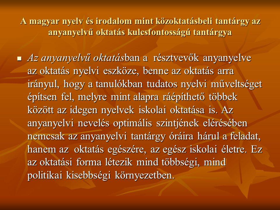 A magyar nyelv és irodalom mint közoktatásbeli tantárgy az anyanyelvű oktatás kulcsfontosságú tantárgya Az anyanyelvű oktatásban a résztvevők anyanyelve az oktatás nyelvi eszköze, benne az oktatás arra irányul, hogy a tanulókban tudatos nyelvi műveltséget építsen fel, melyre mint alapra ráépíthető többek között az idegen nyelvek iskolai oktatása is.