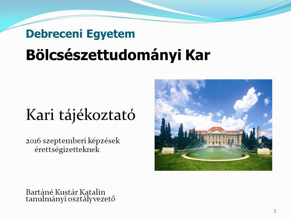 Kari tájékoztató 2016 szeptemberi képzések érettségizetteknek Bartáné Kustár Katalin tanulmányi osztályvezető 1 Bölcsészettudományi Kar Debreceni Egyetem