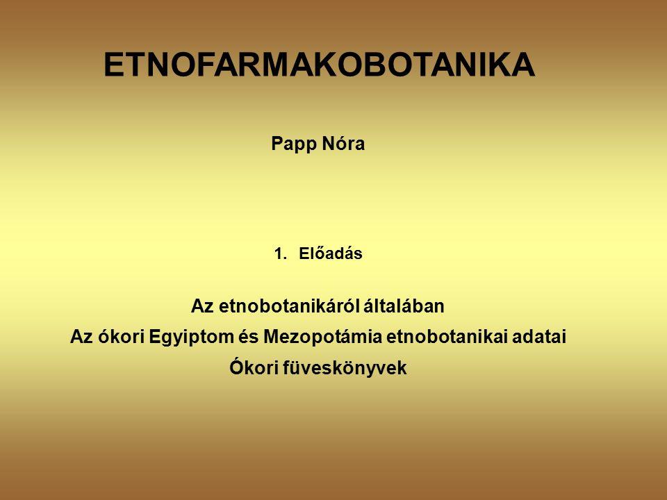 ETNOFARMAKOBOTANIKA Papp Nóra 1.Előadás Az etnobotanikáról általában Az ókori Egyiptom és Mezopotámia etnobotanikai adatai Ókori füveskönyvek