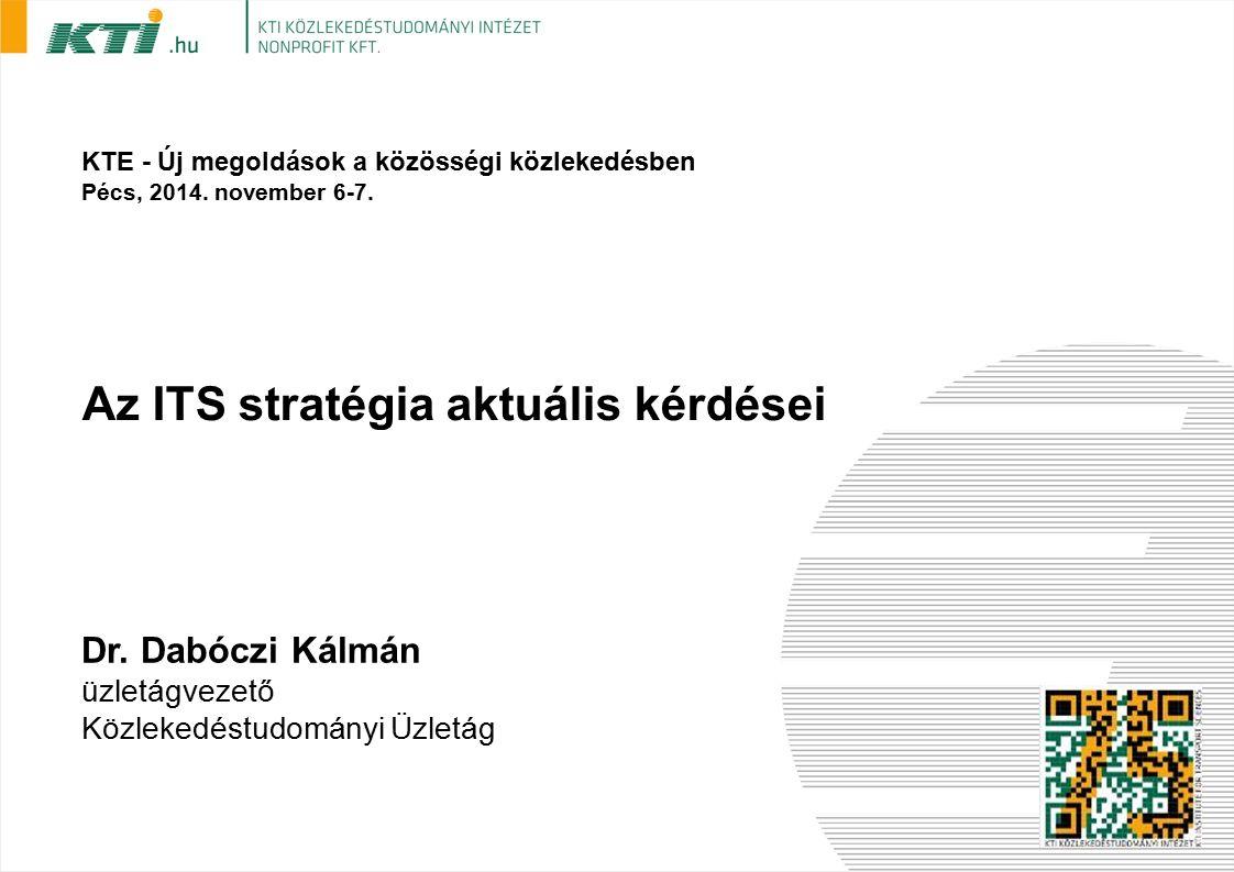 Az ITS stratégia aktuális kérdései Dr. Dabóczi Kálmán üzletágvezető Közlekedéstudományi Üzletág KTE - Új megoldások a közösségi közlekedésben Pécs, 20