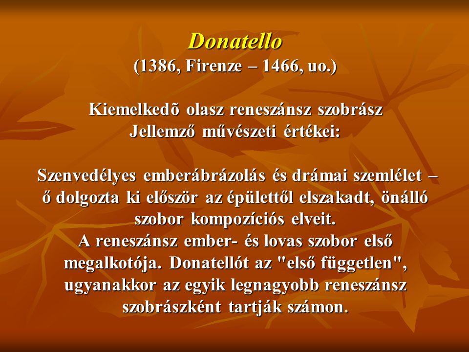 Donatello (1386, Firenze – 1466, uo.) Kiemelkedõ olasz reneszánsz szobrász Jellemző művészeti értékei: Szenvedélyes emberábrázolás és drámai szemlélet