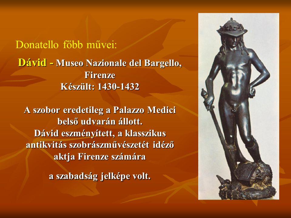 Dávid - Museo Nazionale del Bargello, Firenze Készült: 1430-1432 A szobor eredetileg a Palazzo Medici belső udvarán állott. Dávid eszményített, a klas