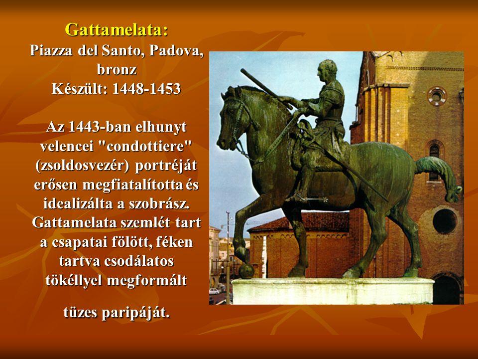 Gattamelata: Piazza del Santo, Padova, bronz Készült: 1448-1453 Az 1443-ban elhunyt velencei condottiere (zsoldosvezér) portréját erősen megfiatalította és idealizálta a szobrász.