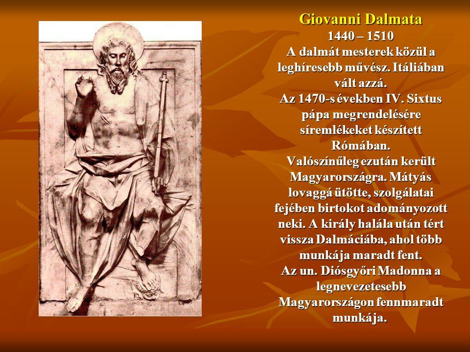 Giovanni Dalmata 1440 – 1510 A dalmát mesterek közül a leghíresebb művész. Itáliában vált azzá. Az 1470-s években IV. Sixtus pápa megrendelésére sírem