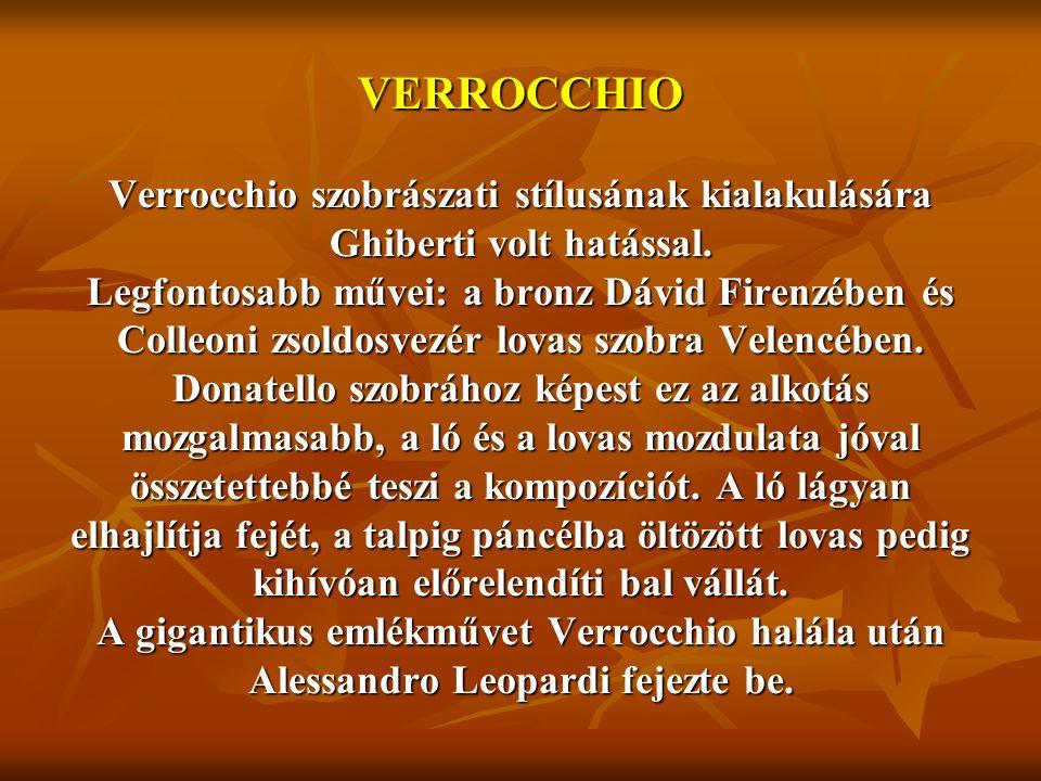 VERROCCHIO Verrocchio szobrászati stílusának kialakulására Ghiberti volt hatással. Legfontosabb művei: a bronz Dávid Firenzében és Colleoni zsoldosvez
