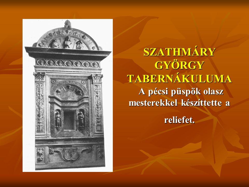 SZATHMÁRY GYÖRGY TABERNÁKULUMA A pécsi püspök olasz mesterekkel készíttette a reliefet.
