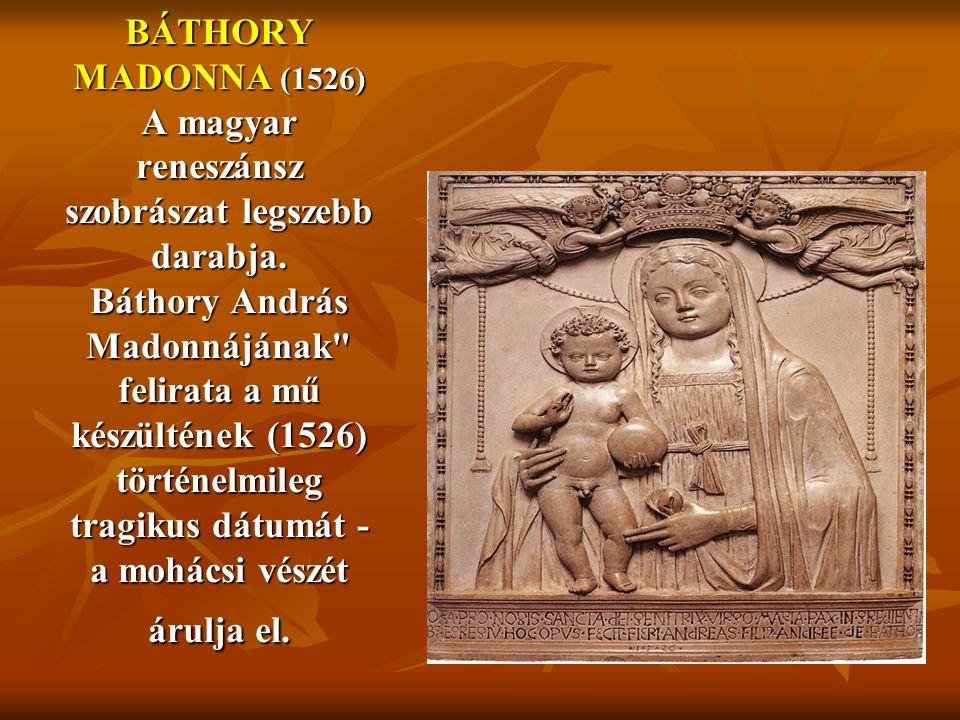 BÁTHORY MADONNA (1526) A magyar reneszánsz szobrászat legszebb darabja. Báthory András Madonnájának