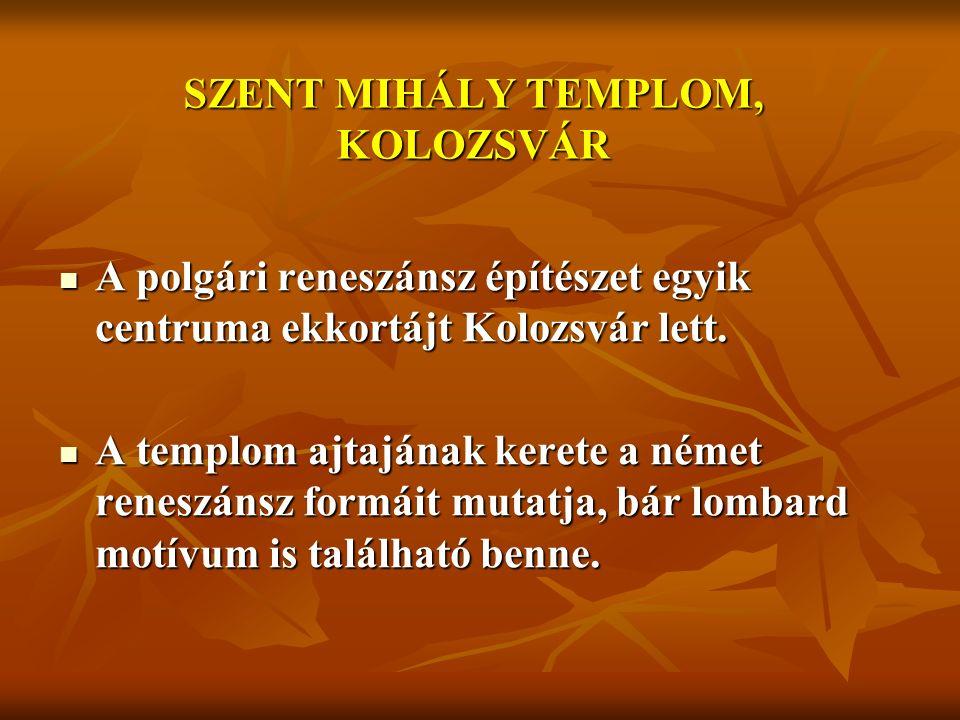 SZENT MIHÁLY TEMPLOM, KOLOZSVÁR A polgári reneszánsz építészet egyik centruma ekkortájt Kolozsvár lett.
