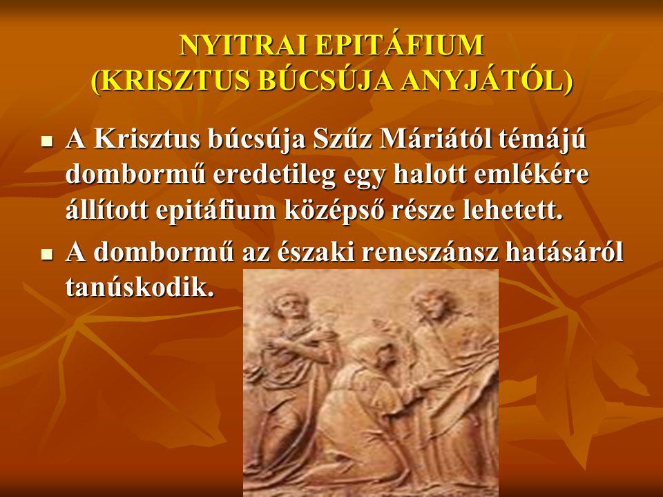 NYITRAI EPITÁFIUM (KRISZTUS BÚCSÚJA ANYJÁTÓL) A Krisztus búcsúja Szűz Máriától témájú dombormű eredetileg egy halott emlékére állított epitáfium középső része lehetett.
