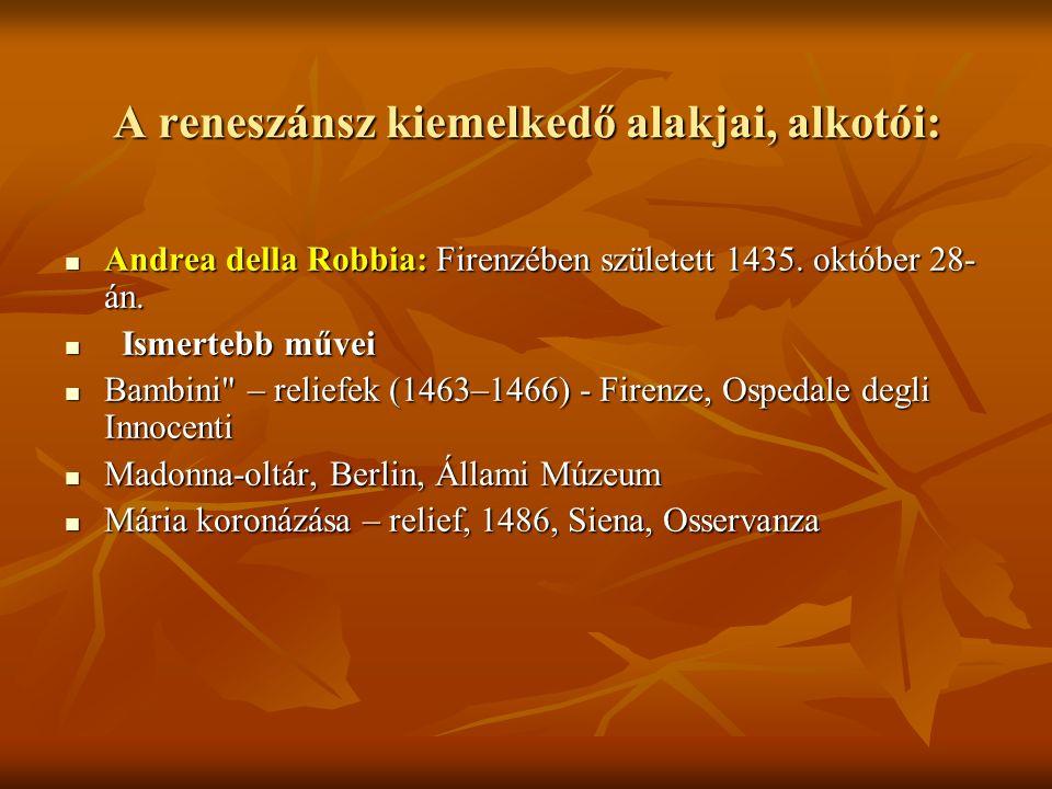 A reneszánsz kiemelkedő alakjai, alkotói: Andrea della Robbia: Firenzében született 1435. október 28- án. Andrea della Robbia: Firenzében született 14