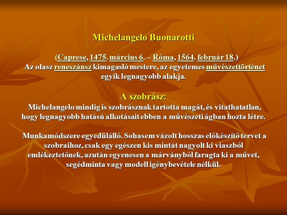 Michelangelo Buonarotti (Caprese, 1475. március 6. – Róma, 1564. február 18.) Az olasz reneszánsz kimagasló mestere, az egyetemes művészettörténet egy