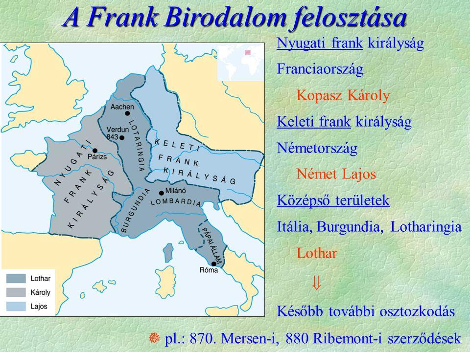 A Frank Birodalom felosztása Nyugati frank királyság Franciaország Kopasz Károly Keleti frank királyság Németország Német Lajos Középső területek Itália, Burgundia, Lotharingia Lothar  Később további osztozkodás  pl.: 870.
