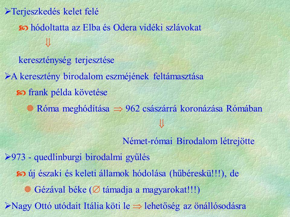  Terjeszkedés kelet felé  hódoltatta az Elba és Odera vidéki szlávokat  kereszténység terjesztése  A keresztény birodalom eszméjének feltámasztása  frank példa követése  Róma meghódítása  962 császárrá koronázása Rómában  Német-római Birodalom létrejötte  973 - quedlinburgi birodalmi gyűlés  új északi és keleti államok hódolása (hűbéreskü!!!), de  Gézával béke (  támadja a magyarokat!!!)  Nagy Ottó utódait Itália köti le  lehetőség az önállósodásra