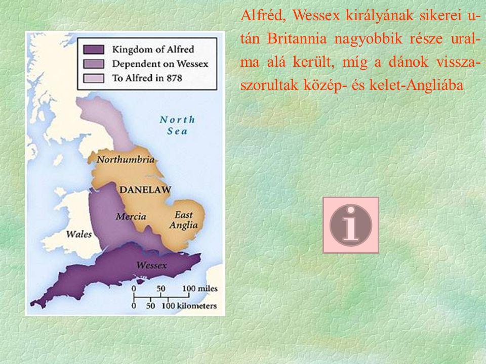 Alfréd, Wessex királyának sikerei u- tán Britannia nagyobbik része ural- ma alá került, míg a dánok vissza- szorultak közép- és kelet-Angliába