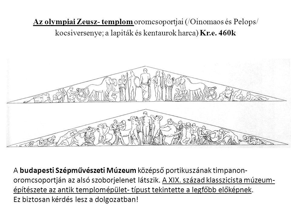 Az olympiai Zeusz- templom oromcsoportjai (/Oinomaos és Pelops/ kocsiversenye; a lapiták és kentaurok harca) Kr.e.