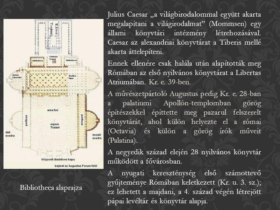 """Julius Caesar """"a világbirodalommal együtt akarta megalapítani a világirodalmat (Mommsen) egy állami könyvtári intézmény létrehozásával."""