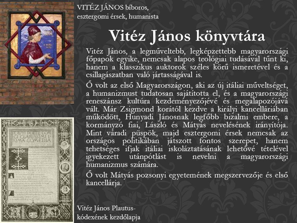 Vitéz János könyvtára Vitéz János, a legműveltebb, legképzettebb magyarországi főpapok egyike, nemcsak alapos teológiai tudásával tűnt ki, hanem a klasszikus auktorok széles körű ismeretével és a csillagászatban való jártasságával is.