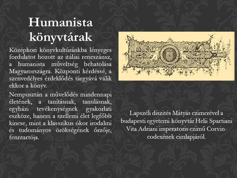 Humanista könyvtárak Középkori könyvkultúránkba lényeges fordulatot hozott az itáliai reneszánsz, a humanista műveltség behatolása Magyarországra.