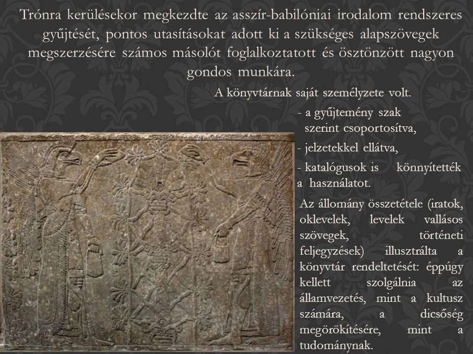 Trónra kerülésekor megkezdte az asszír-babilóniai irodalom rendszeres gyűjtését, pontos utasításokat adott ki a szükséges alapszövegek megszerzésére számos másolót foglalkoztatott és ösztönzött nagyon gondos munkára.