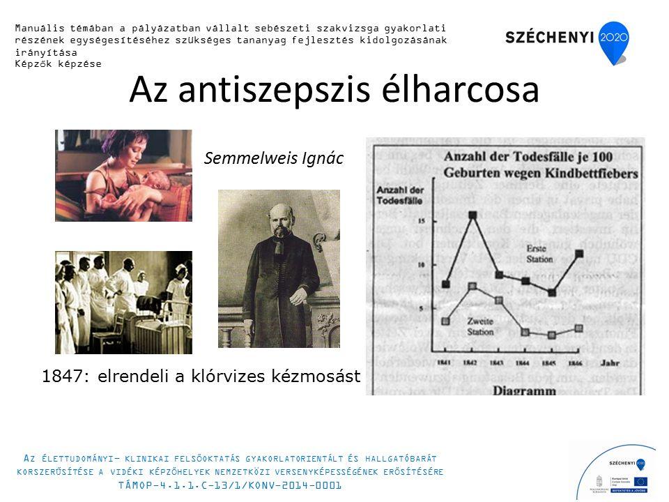 Az antiszepszis élharcosa Semmelweis Ignác 1847: elrendeli a klórvizes kézmosást Manuális témában a pályázatban vállalt sebészeti szakvizsga gyakorlati részének egységesítéséhez szükséges tananyag fejlesztés kidolgozásának irányítása Képzők képzése A Z ÉLETTUDOMÁNYI - KLINIKAI FELSŐOKTATÁS GYAKORLATORIENTÁLT ÉS HALLGATÓBARÁT KORSZERŰSÍTÉSE A VIDÉKI KÉPZŐHELYEK NEMZETKÖZI VERSENYKÉPESSÉGÉNEK ERŐSÍTÉSÉRE TÁMOP-4.1.1.C-13/1/KONV-2014-0001