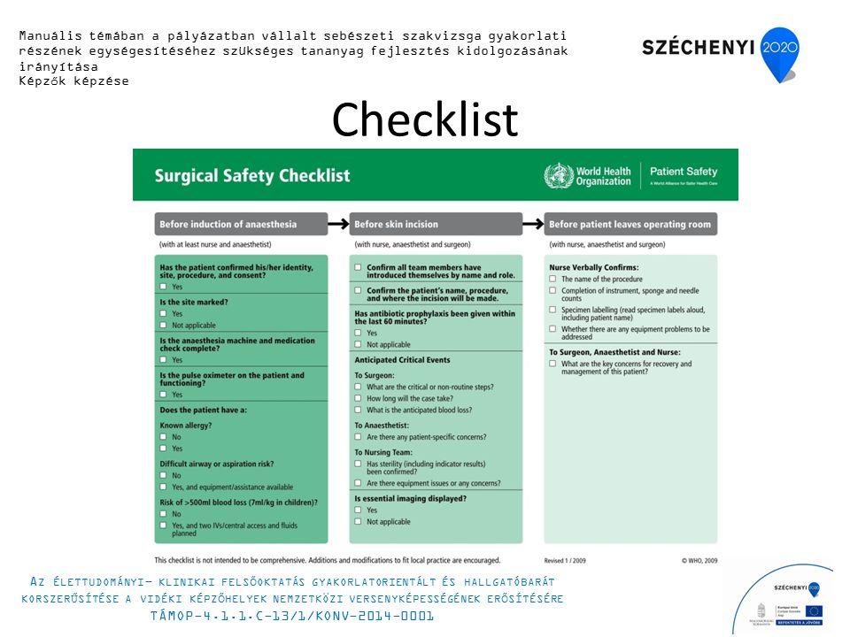 Checklist Manuális témában a pályázatban vállalt sebészeti szakvizsga gyakorlati részének egységesítéséhez szükséges tananyag fejlesztés kidolgozásának irányítása Képzők képzése A Z ÉLETTUDOMÁNYI - KLINIKAI FELSŐOKTATÁS GYAKORLATORIENTÁLT ÉS HALLGATÓBARÁT KORSZERŰSÍTÉSE A VIDÉKI KÉPZŐHELYEK NEMZETKÖZI VERSENYKÉPESSÉGÉNEK ERŐSÍTÉSÉRE TÁMOP-4.1.1.C-13/1/KONV-2014-0001