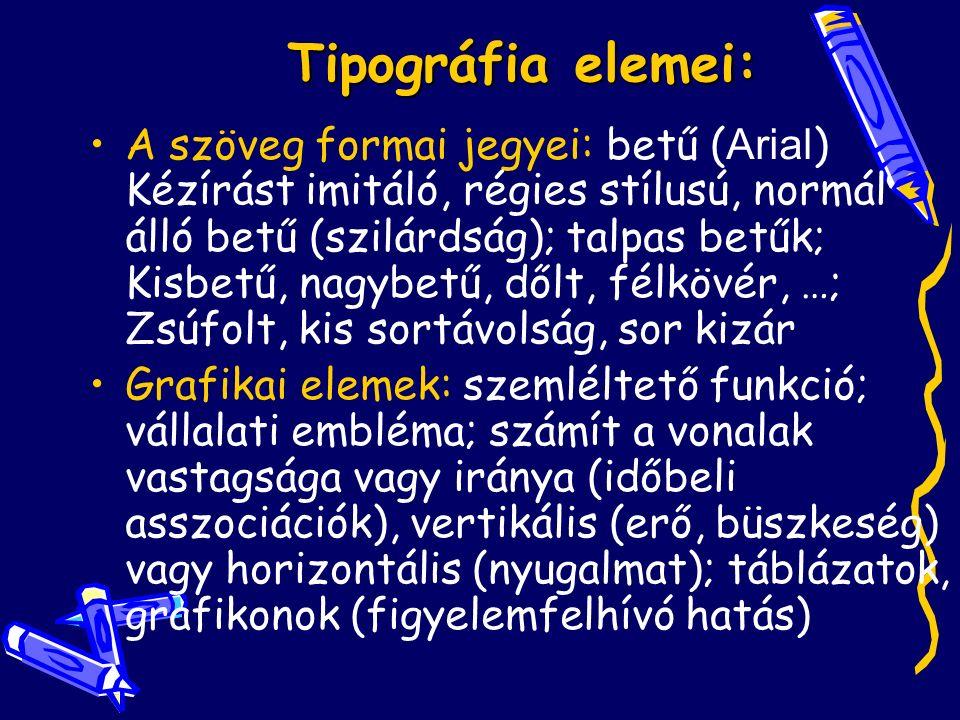 Tipográfia elemei: A szöveg formai jegyei: betű ( Arial ) Kézírást imitáló, régies stílusú, normál álló betű (szilárdság); talpas betűk; Kisbetű, nagybetű, dőlt, félkövér, …; Zsúfolt, kis sortávolság, sor kizár Grafikai elemek: szemléltető funkció; vállalati embléma; számít a vonalak vastagsága vagy iránya (időbeli asszociációk), vertikális (erő, büszkeség) vagy horizontális (nyugalmat); táblázatok, grafikonok (figyelemfelhívó hatás)