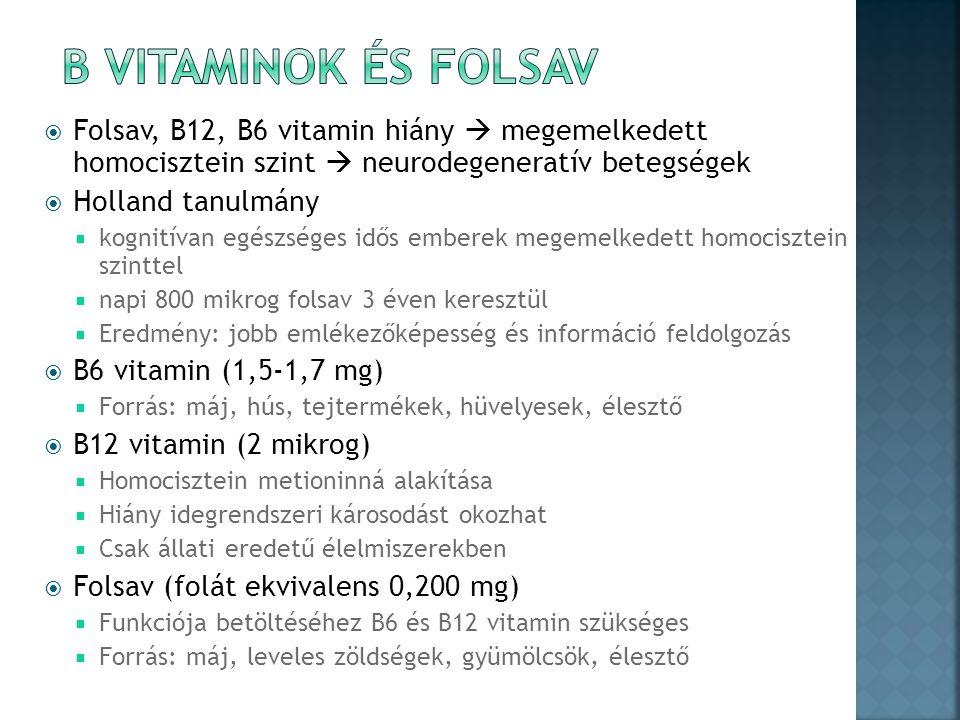  Folsav, B12, B6 vitamin hiány  megemelkedett homocisztein szint  neurodegeneratív betegségek  Holland tanulmány  kognitívan egészséges idős emberek megemelkedett homocisztein szinttel  napi 800 mikrog folsav 3 éven keresztül  Eredmény: jobb emlékezőképesség és információ feldolgozás  B6 vitamin (1,5-1,7 mg)  Forrás: máj, hús, tejtermékek, hüvelyesek, élesztő  B12 vitamin (2 mikrog)  Homocisztein metioninná alakítása  Hiány idegrendszeri károsodást okozhat  Csak állati eredetű élelmiszerekben  Folsav (folát ekvivalens 0,200 mg)  Funkciója betöltéséhez B6 és B12 vitamin szükséges  Forrás: máj, leveles zöldségek, gyümölcsök, élesztő