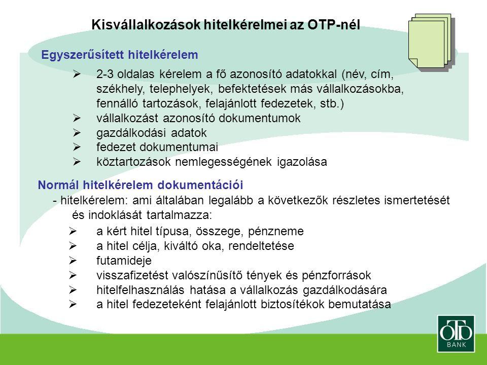 Kisvállalkozások hitelkérelmei az OTP-nél Egyszerűsített hitelkérelem  2-3 oldalas kérelem a fő azonosító adatokkal (név, cím, székhely, telephelyek, befektetések más vállalkozásokba, fennálló tartozások, felajánlott fedezetek, stb.)  vállalkozást azonosító dokumentumok  gazdálkodási adatok  fedezet dokumentumai  köztartozások nemlegességének igazolása Normál hitelkérelem dokumentációi - hitelkérelem: ami általában legalább a következők részletes ismertetését és indoklását tartalmazza:  a kért hitel típusa, összege, pénzneme  a hitel célja, kiváltó oka, rendeltetése  futamideje  visszafizetést valószínűsítő tények és pénzforrások  hitelfelhasználás hatása a vállalkozás gazdálkodására  a hitel fedezeteként felajánlott biztosítékok bemutatása