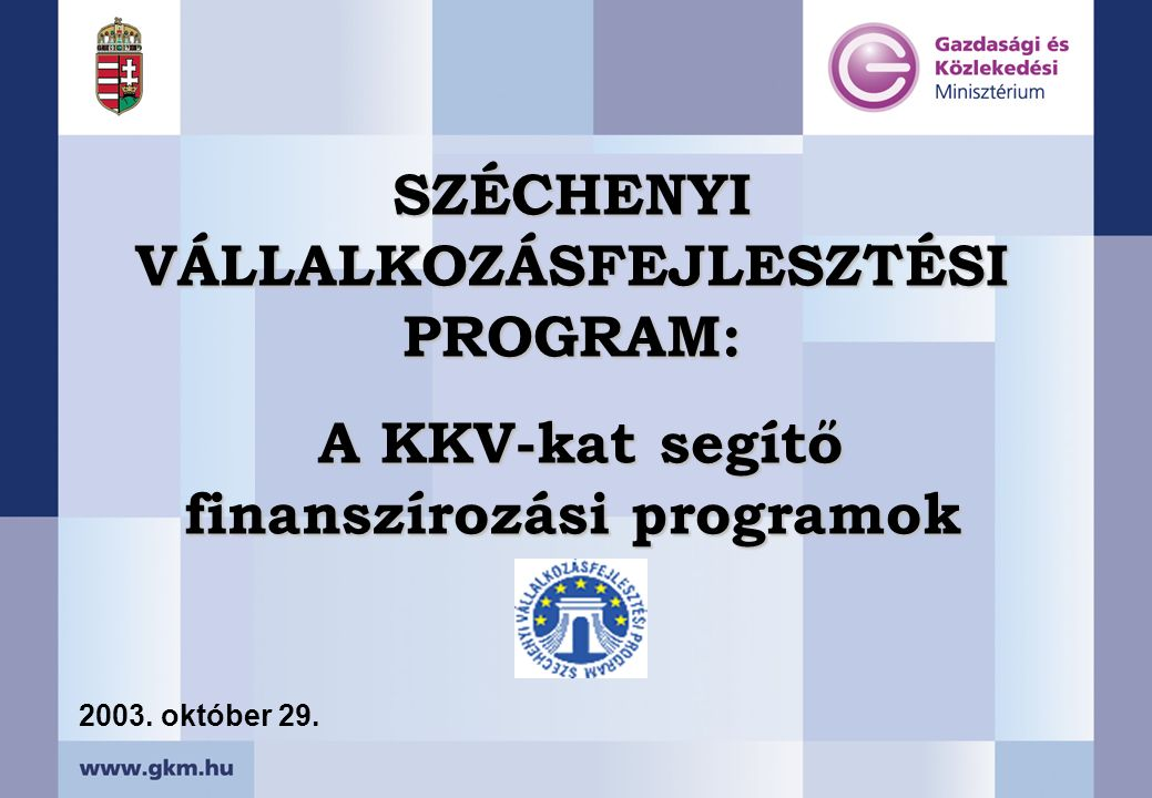 SZÉCHENYI VÁLLALKOZÁSFEJLESZTÉSI PROGRAM: A KKV-kat segítő finanszírozási programok A KKV-kat segítő finanszírozási programok 2003. október 29.
