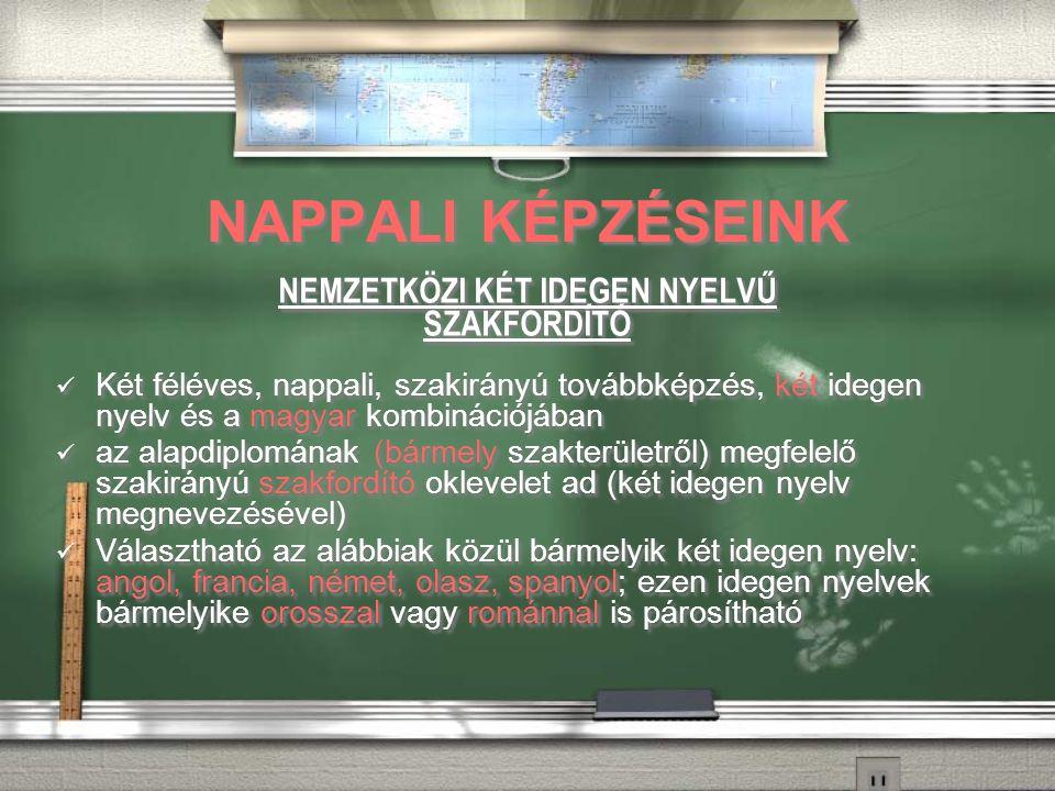 NAPPALI KÉPZÉSEINK NEMZETKÖZI KÉT IDEGEN NYELVŰ SZAKFORDÍTÓ Két féléves, nappali, szakirányú továbbképzés, két idegen nyelv és a magyar kombinációjában az alapdiplomának (bármely szakterületről) megfelelő szakirányú szakfordító oklevelet ad (két idegen nyelv megnevezésével) Választható az alábbiak közül bármelyik két idegen nyelv: angol, francia, német, olasz, spanyol; ezen idegen nyelvek bármelyike orosszal vagy románnal is párosítható NEMZETKÖZI KÉT IDEGEN NYELVŰ SZAKFORDÍTÓ Két féléves, nappali, szakirányú továbbképzés, két idegen nyelv és a magyar kombinációjában az alapdiplomának (bármely szakterületről) megfelelő szakirányú szakfordító oklevelet ad (két idegen nyelv megnevezésével) Választható az alábbiak közül bármelyik két idegen nyelv: angol, francia, német, olasz, spanyol; ezen idegen nyelvek bármelyike orosszal vagy románnal is párosítható