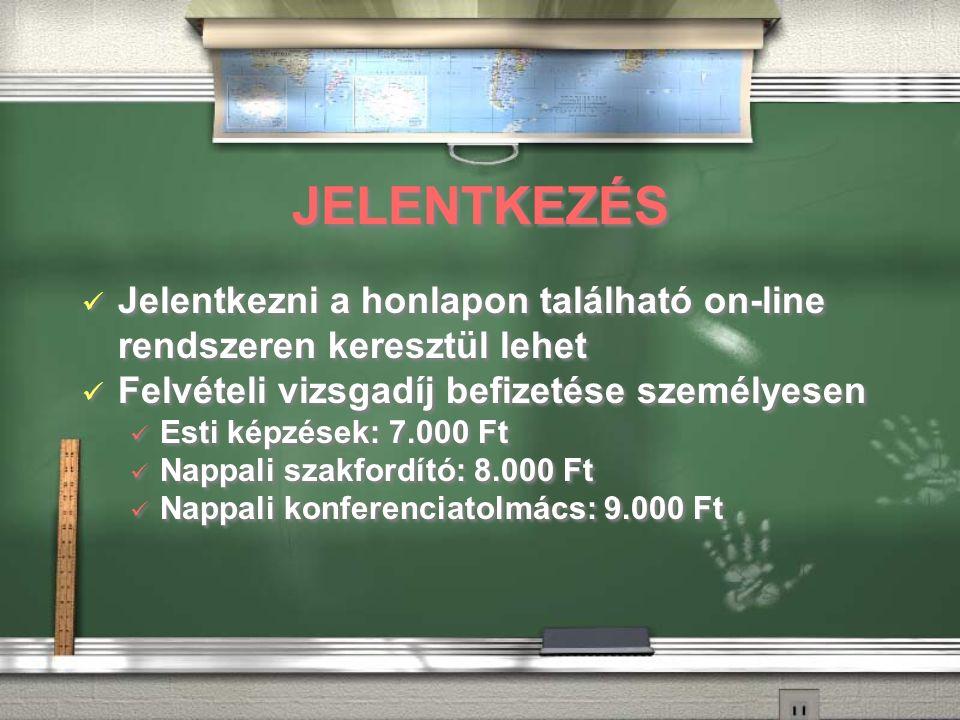 JELENTKEZÉS Jelentkezni a honlapon található on-line rendszeren keresztül lehet Felvételi vizsgadíj befizetése személyesen Esti képzések: 7.000 Ft Nappali szakfordító: 8.000 Ft Nappali konferenciatolmács: 9.000 Ft Jelentkezni a honlapon található on-line rendszeren keresztül lehet Felvételi vizsgadíj befizetése személyesen Esti képzések: 7.000 Ft Nappali szakfordító: 8.000 Ft Nappali konferenciatolmács: 9.000 Ft