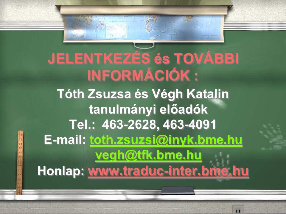 JELENTKEZÉS és TOVÁBBI INFORMÁCIÓK : Tóth Zsuzsa és Végh Katalin tanulmányi előadók Tel.: 463-2628, 463-4091 E-mail: toth.zsuzsi@inyk.bme.hu vegh@tfk.bme.hutoth.zsuzsi@inyk.bme.hu vegh@tfk.bme.hu Honlap: www.traduc-inter.bme.hu Tóth Zsuzsa és Végh Katalin tanulmányi előadók Tel.: 463-2628, 463-4091 E-mail: toth.zsuzsi@inyk.bme.hu vegh@tfk.bme.hutoth.zsuzsi@inyk.bme.hu vegh@tfk.bme.hu Honlap: www.traduc-inter.bme.hu