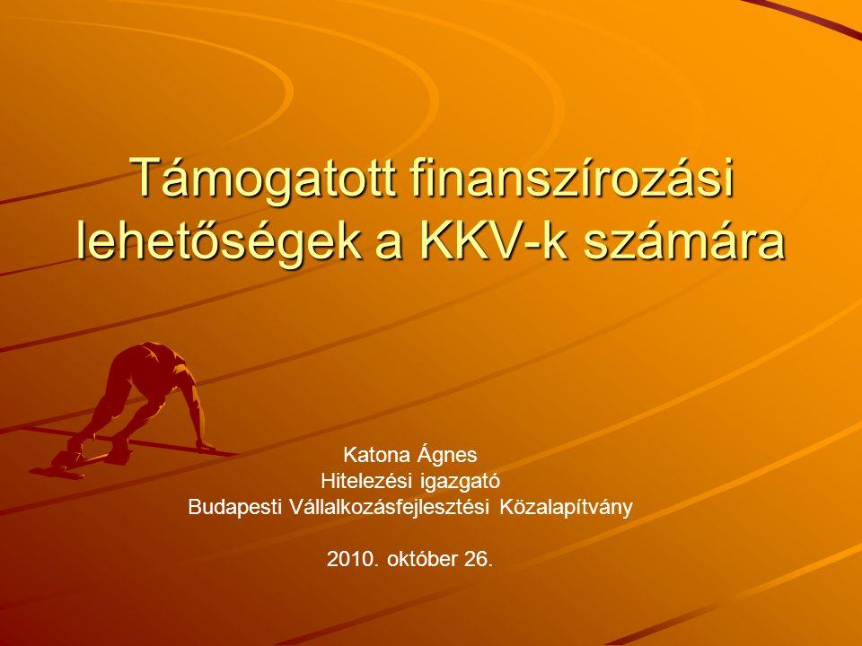 Támogatott finanszírozási lehetőségek a KKV-k számára Katona Ágnes Hitelezési igazgató Budapesti Vállalkozásfejlesztési Közalapítvány 2010. október 26