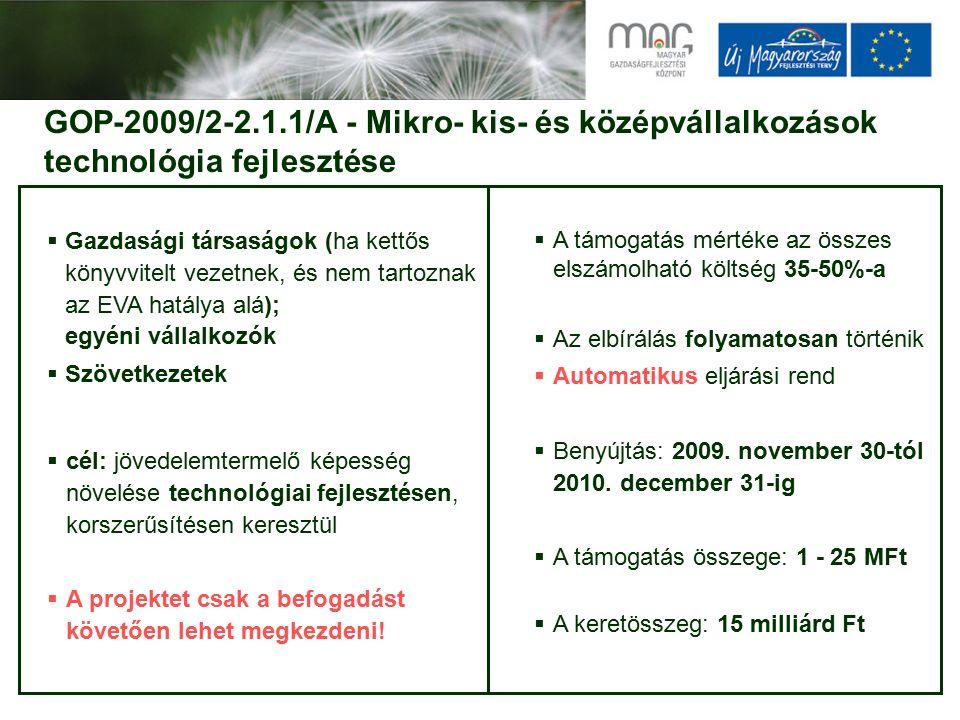 GOP-2009/2-2.1.1/A - Mikro- kis- és középvállalkozások technológia fejlesztése  Gazdasági társaságok (ha kettős könyvvitelt vezetnek, és nem tartoznak az EVA hatálya alá); egyéni vállalkozók  Szövetkezetek  cél: jövedelemtermelő képesség növelése technológiai fejlesztésen, korszerűsítésen keresztül  A projektet csak a befogadást követően lehet megkezdeni.