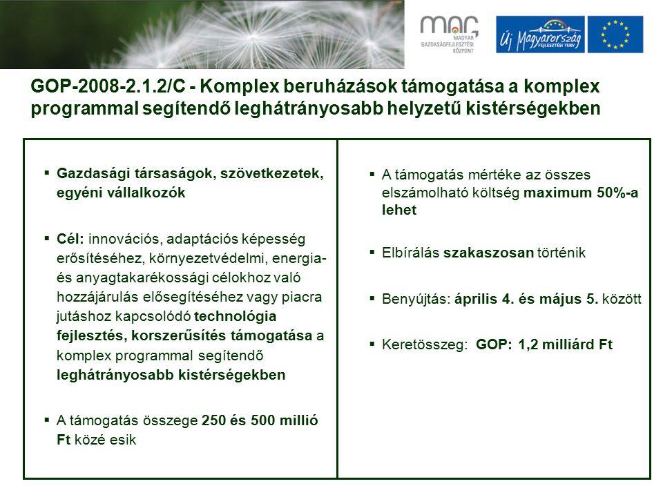 GOP-2008-2.1.2/C - Komplex beruházások támogatása a komplex programmal segítendő leghátrányosabb helyzetű kistérségekben  Gazdasági társaságok, szövetkezetek, egyéni vállalkozók  Cél: innovációs, adaptációs képesség erősítéséhez, környezetvédelmi, energia- és anyagtakarékossági célokhoz való hozzájárulás elősegítéséhez vagy piacra jutáshoz kapcsolódó technológia fejlesztés, korszerűsítés támogatása a komplex programmal segítendő leghátrányosabb kistérségekben  A támogatás összege 250 és 500 millió Ft közé esik  A támogatás mértéke az összes elszámolható költség maximum 50%-a lehet  Elbírálás szakaszosan történik  Benyújtás: április 4.