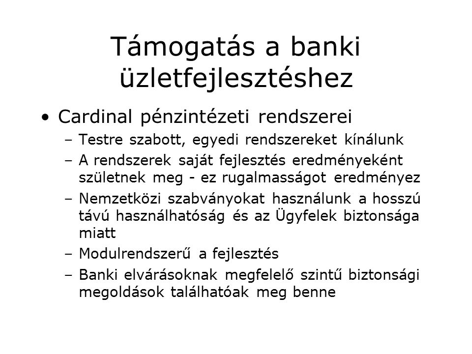 Támogatás a banki üzletfejlesztéshez Cardinal pénzintézeti rendszerei –Testre szabott, egyedi rendszereket kínálunk –A rendszerek saját fejlesztés eredményeként születnek meg - ez rugalmasságot eredményez –Nemzetközi szabványokat használunk a hosszú távú használhatóság és az Ügyfelek biztonsága miatt –Modulrendszerű a fejlesztés –Banki elvárásoknak megfelelő szintű biztonsági megoldások találhatóak meg benne