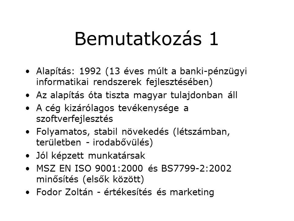 Bemutatkozás 1 Alapítás: 1992 (13 éves múlt a banki-pénzügyi informatikai rendszerek fejlesztésében) Az alapítás óta tiszta magyar tulajdonban áll A cég kizárólagos tevékenysége a szoftverfejlesztés Folyamatos, stabil növekedés (létszámban, területben - irodabővülés) Jól képzett munkatársak MSZ EN ISO 9001:2000 és BS7799-2:2002 minősítés (elsők között) Fodor Zoltán - értékesítés és marketing