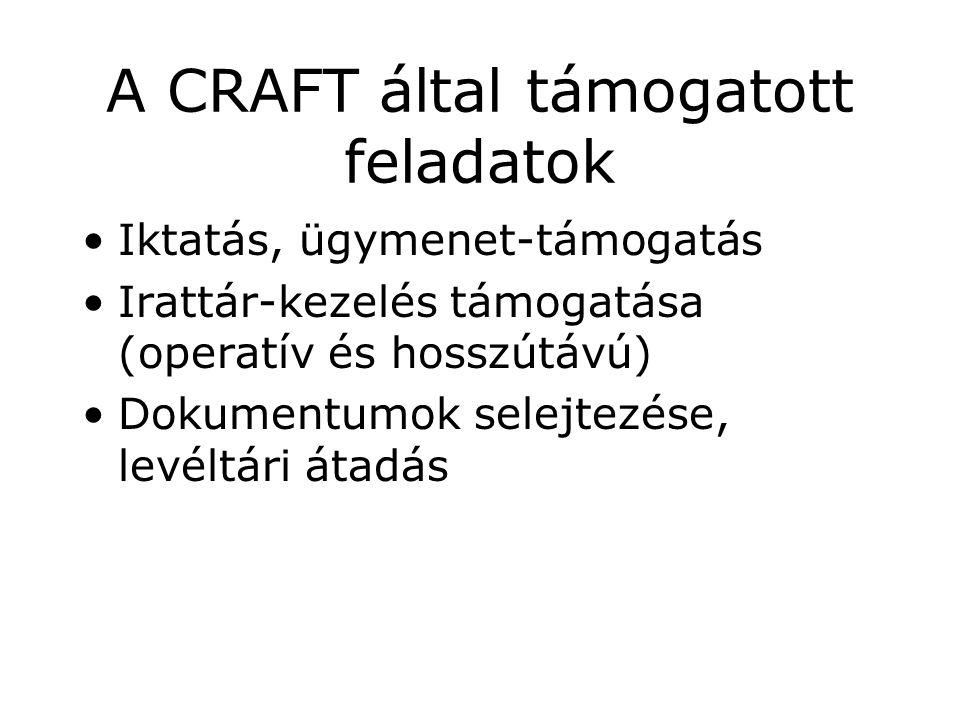 A CRAFT által támogatott feladatok Iktatás, ügymenet-támogatás Irattár-kezelés támogatása (operatív és hosszútávú) Dokumentumok selejtezése, levéltári átadás