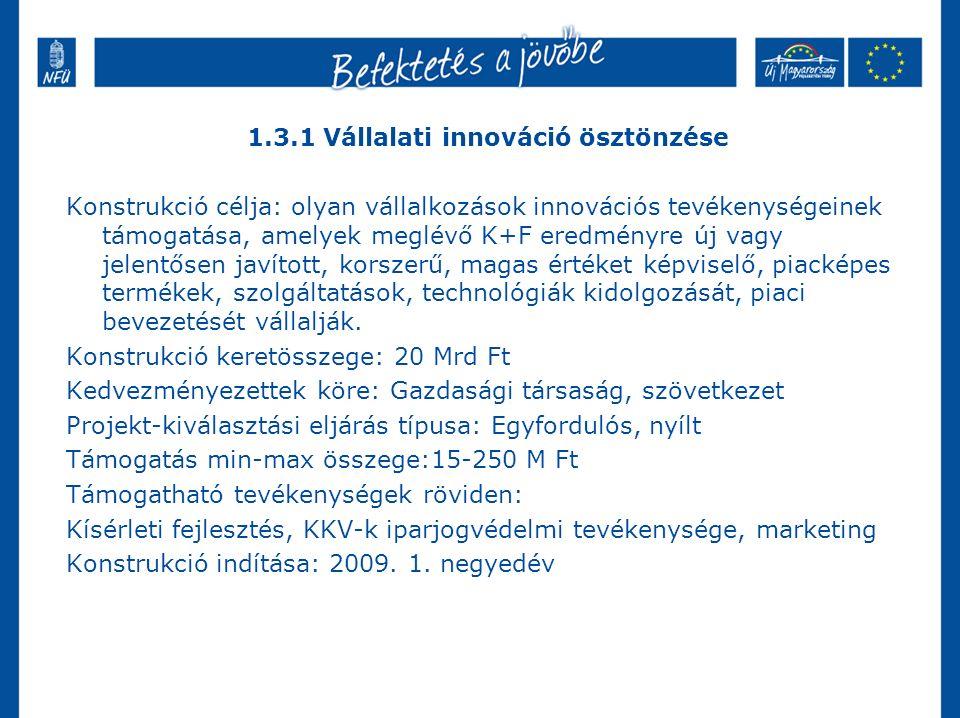1.3.1 Vállalati innováció ösztönzése Konstrukció célja: olyan vállalkozások innovációs tevékenységeinek támogatása, amelyek meglévő K+F eredményre új vagy jelentősen javított, korszerű, magas értéket képviselő, piacképes termékek, szolgáltatások, technológiák kidolgozását, piaci bevezetését vállalják.