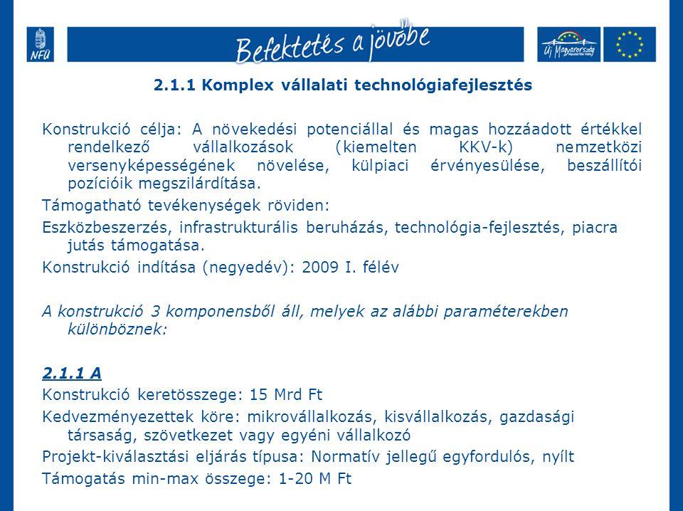 2.1.1 Komplex vállalati technológiafejlesztés Konstrukció célja: A növekedési potenciállal és magas hozzáadott értékkel rendelkező vállalkozások (kiemelten KKV-k) nemzetközi versenyképességének növelése, külpiaci érvényesülése, beszállítói pozícióik megszilárdítása.