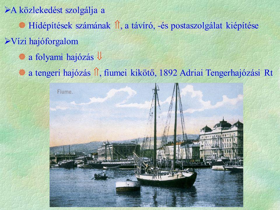  A közlekedést szolgálja a  Hídépítések számának , a távíró, -és postaszolgálat kiépítése  Vízi hajóforgalom  a folyami hajózás   a tengeri hajózás , fiumei kikötő, 1892 Adriai Tengerhajózási Rt