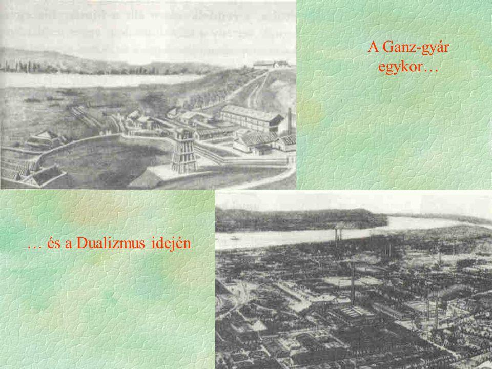 A Ganz-gyár egykor… … és a Dualizmus idején