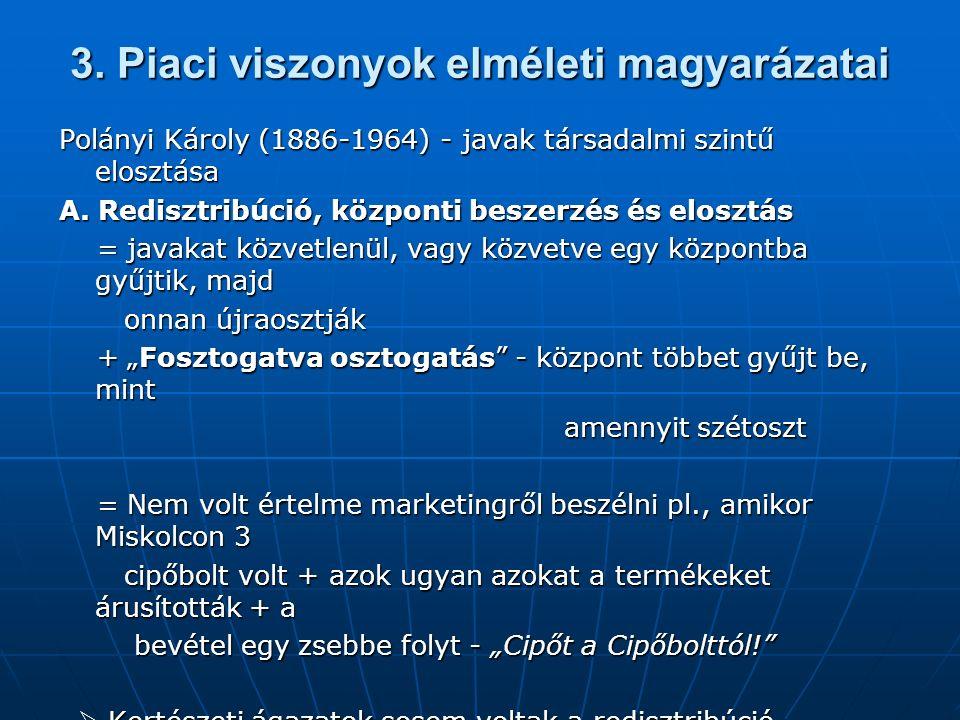 3. Piaci viszonyok elméleti magyarázatai Polányi Károly (1886-1964) - javak társadalmi szintű elosztása A. Redisztribúció, központi beszerzés és elosz
