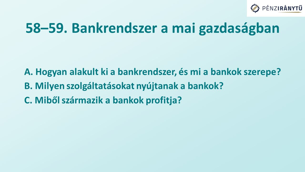 58–59. Bankrendszer a mai gazdaságban A. Hogyan alakult ki a bankrendszer, és mi a bankok szerepe? B. Milyen szolgáltatásokat nyújtanak a bankok? C. M