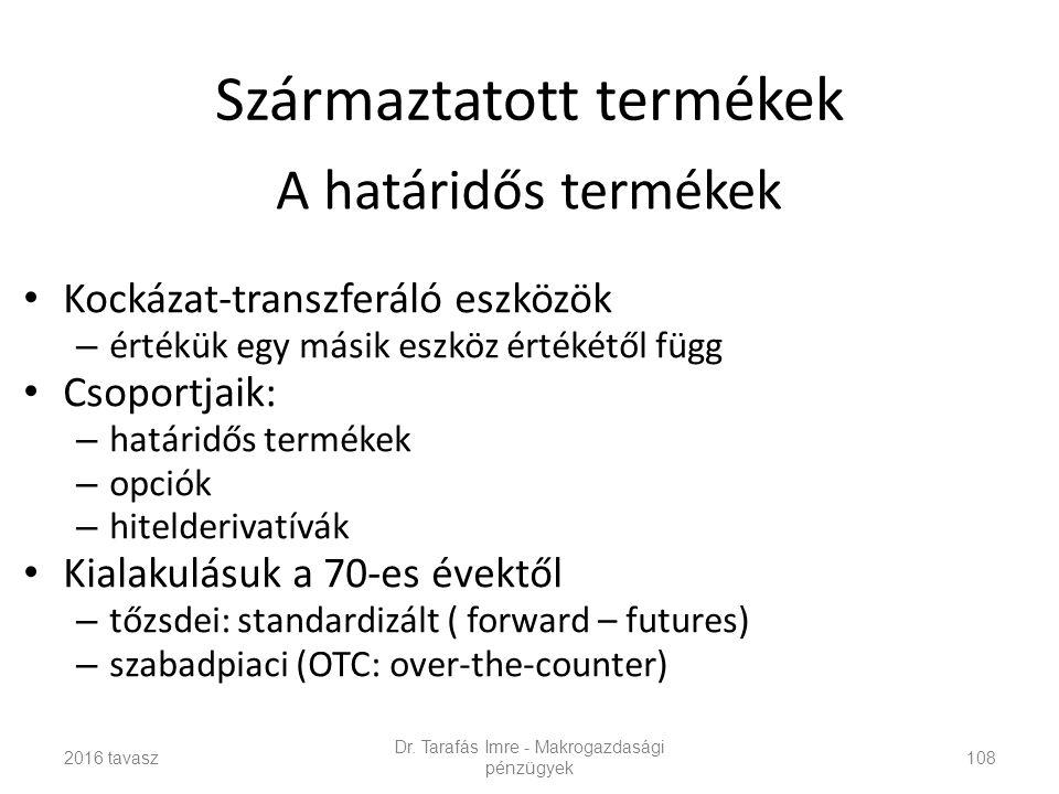 Származtatott termékek A határidős termékek Kockázat-transzferáló eszközök – értékük egy másik eszköz értékétől függ Csoportjaik: – határidős termékek – opciók – hitelderivatívák Kialakulásuk a 70-es évektől – tőzsdei: standardizált ( forward – futures) – szabadpiaci (OTC: over-the-counter) Dr.