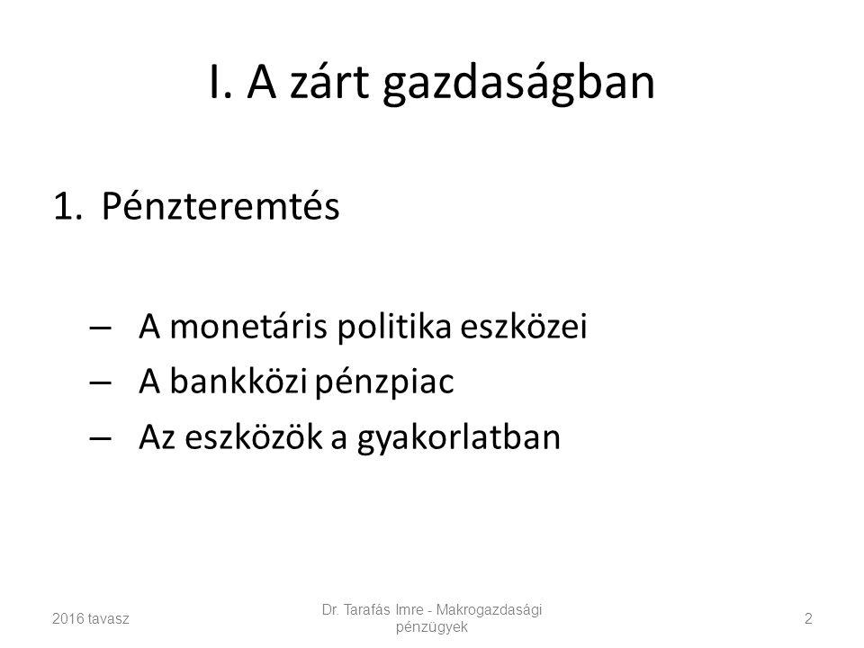 I. A zárt gazdaságban 1.Pénzteremtés – A monetáris politika eszközei – A bankközi pénzpiac – Az eszközök a gyakorlatban 2016 tavasz Dr. Tarafás Imre -