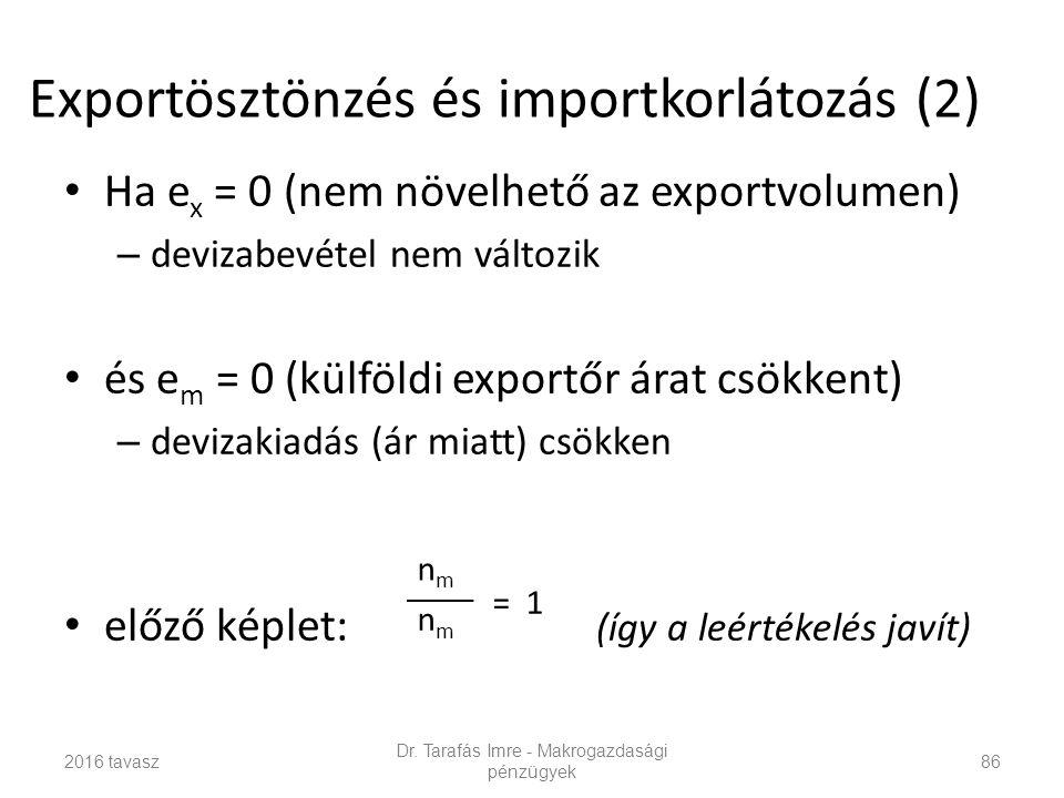 Exportösztönzés és importkorlátozás (2) Ha e x = 0 (nem növelhető az exportvolumen) – devizabevétel nem változik és e m = 0 (külföldi exportőr árat csökkent) – devizakiadás (ár miatt) csökken előző képlet: (így a leértékelés javít) Dr.