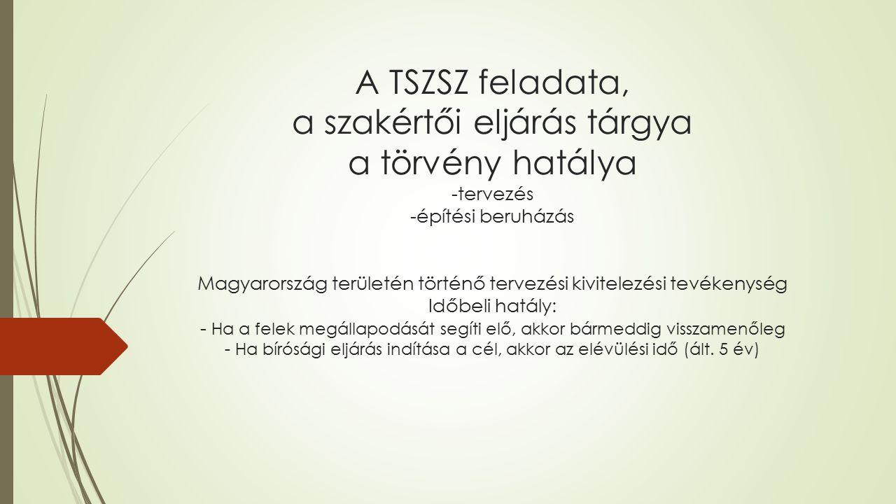 A TSZSZ feladata, a szakértői eljárás tárgya a törvény hatálya -tervezés -építési beruházás Magyarország területén történő tervezési kivitelezési tevékenység Időbeli hatály: - Ha a felek megállapodását segíti elő, akkor bármeddig visszamenőleg - Ha bírósági eljárás indítása a cél, akkor az elévülési idő (ált.