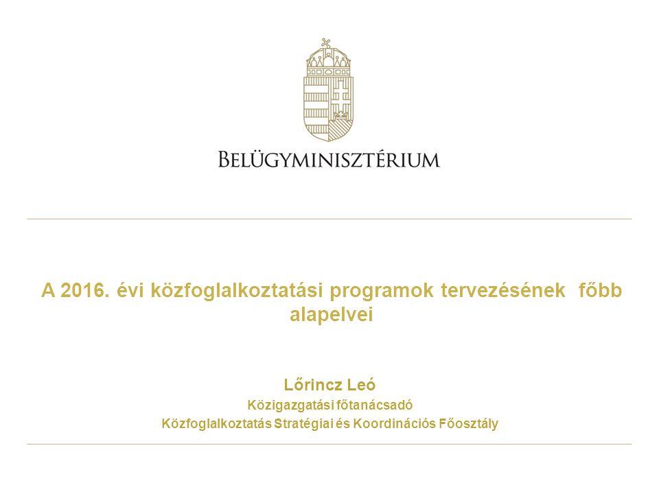 A 2016. évi közfoglalkoztatási programok tervezésének főbb alapelvei Lőrincz Leó Közigazgatási főtanácsadó Közfoglalkoztatás Stratégiai és Koordináció